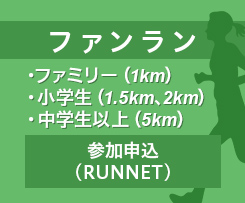 ファンラン ・ファミリー(1km) ・小学生(1.5km、2km) ・中学生以上(5km) 参加申込(RUNNET)